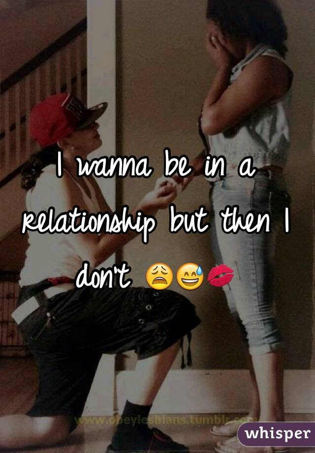 I wanna be in a relationship but then I don't 😩😅💋