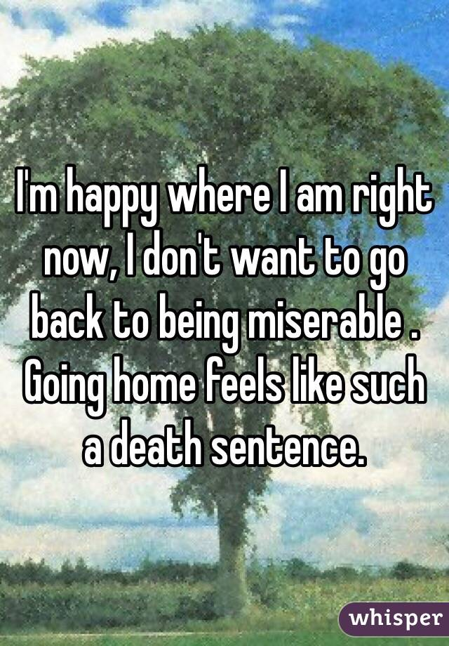 I'm happy where I am right now, I don't want to go back to being miserable . Going home feels like such a death sentence.