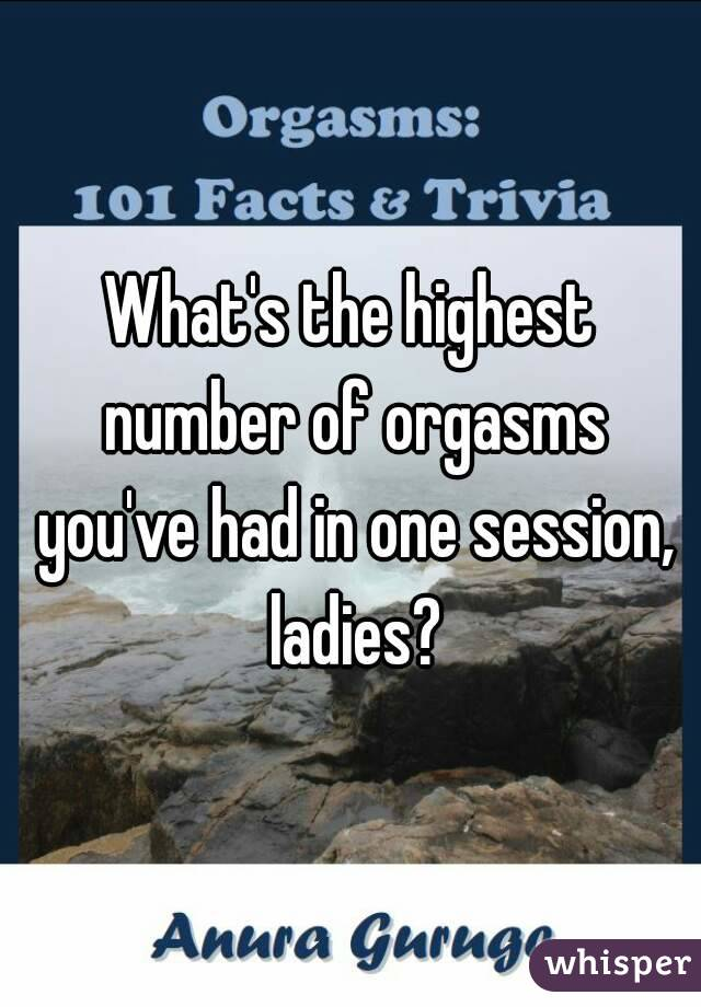 What's the highest number of orgasms you've had in one session, ladies?
