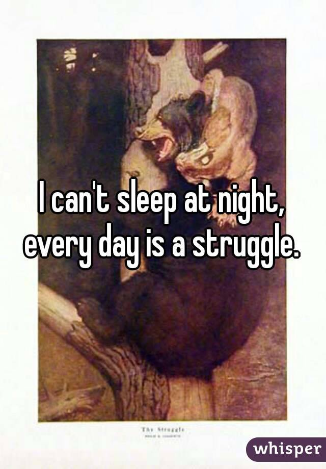 I can't sleep at night, every day is a struggle.