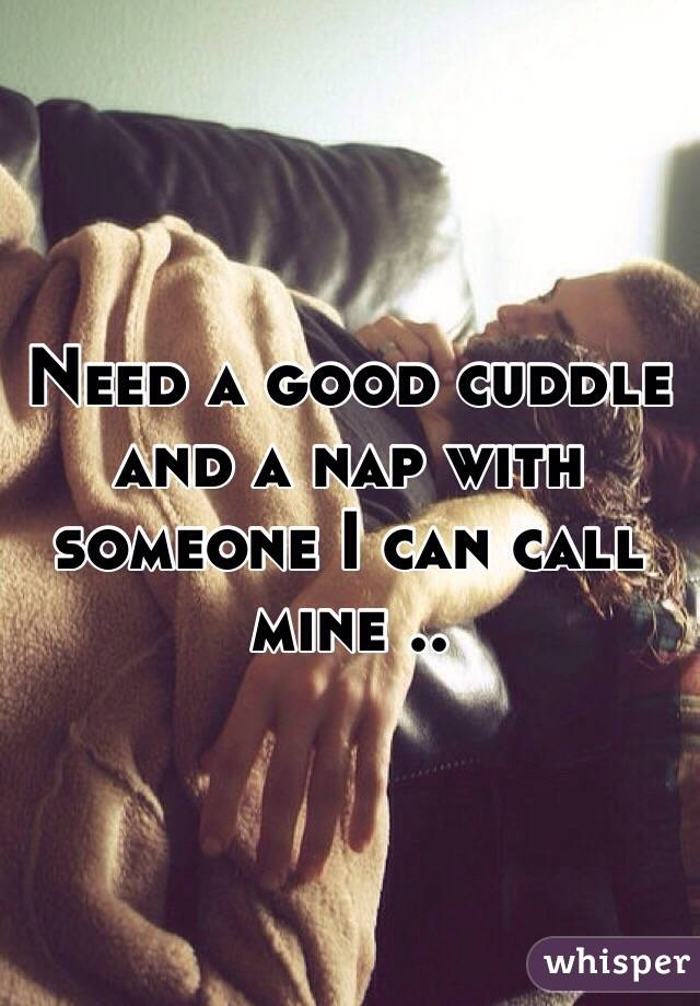 Need a good cuddle and a nap with someone I can call mine ..