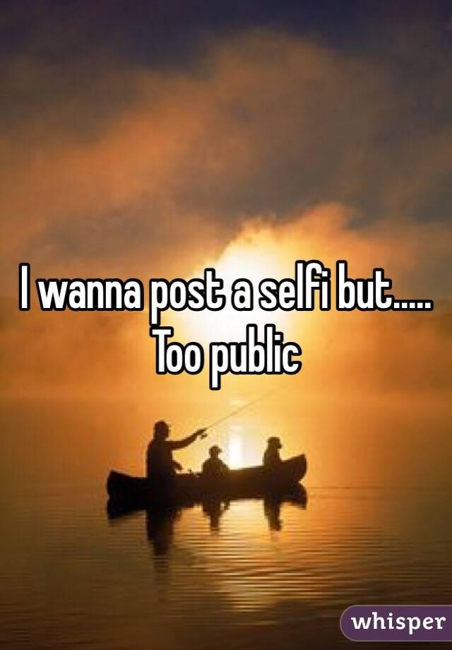 I wanna post a selfi but.....  Too public