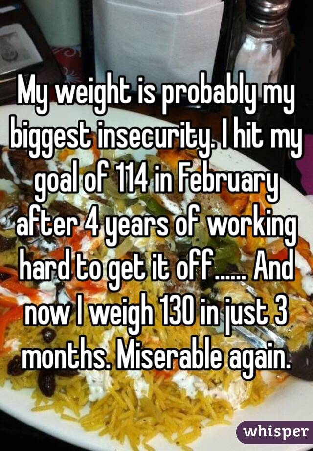 My weight is probably my biggest insecurity. I hit my goal of 114 in February after 4 years of working hard to get it off...... And now I weigh 130 in just 3 months. Miserable again.