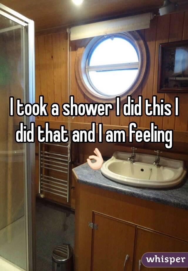 I took a shower I did this I did that and I am feeling 👌🏻