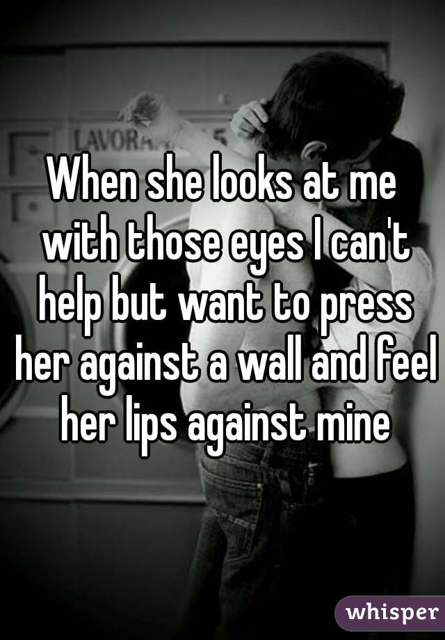 When she looks at me with those eyes I can't help but want to press her against a wall and feel her lips against mine