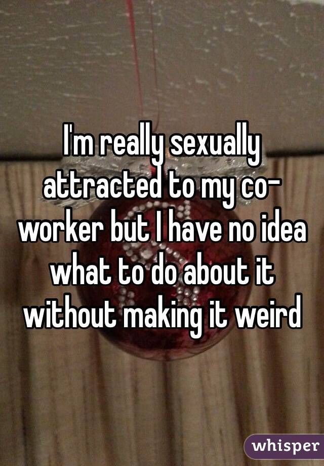 I'm really sexually attracted to my co-worker but I have no idea what to do about it without making it weird