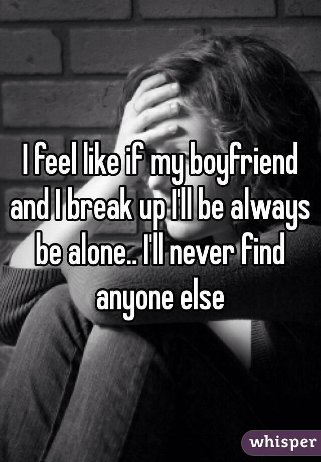 I feel like if my boyfriend and I break up I'll be always be alone.. I'll never find anyone else