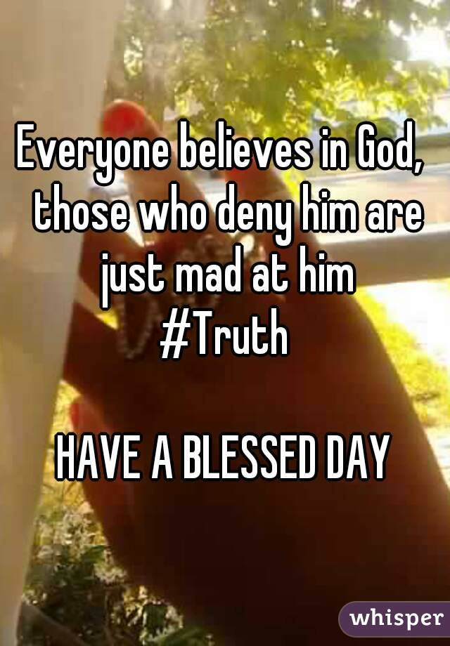 Everyone believes in God,  those who deny him are just mad at him #Truth  HAVE A BLESSED DAY