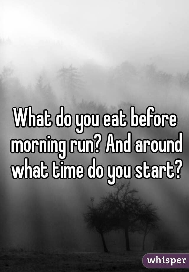 What do you eat before morning run? And around what time do you start?
