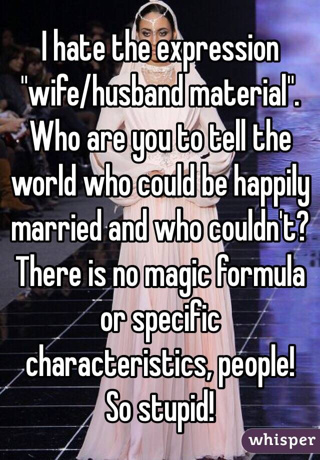 """I hate the expression """"wife/husband material"""". Who are you to tell the world who could be happily married and who couldn't? There is no magic formula or specific characteristics, people! So stupid!"""