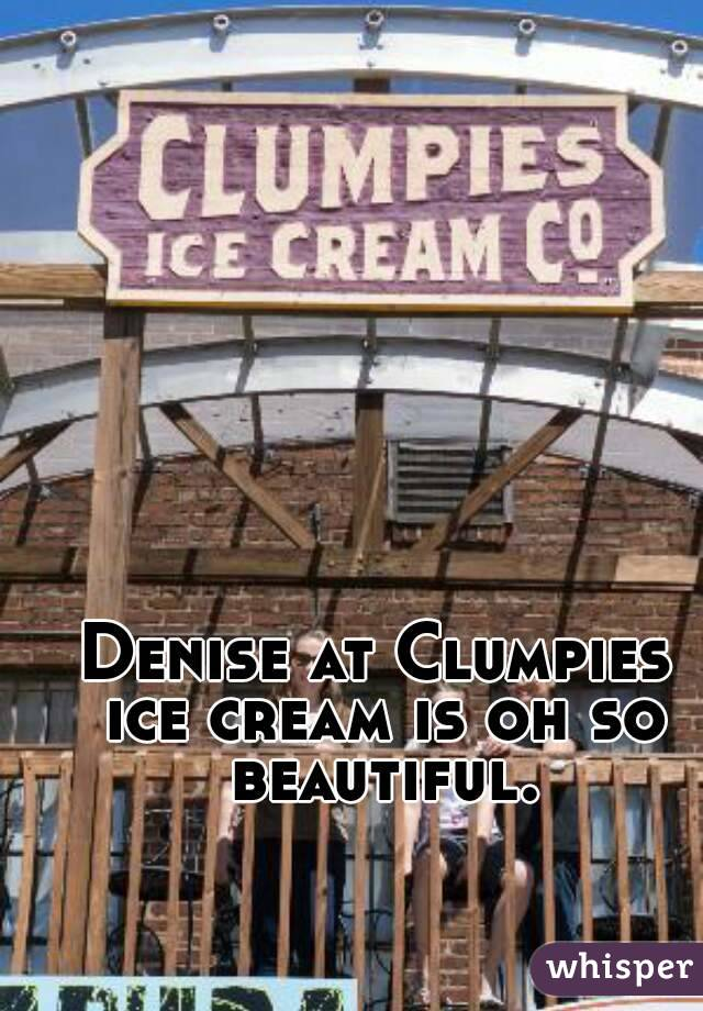 Denise at Clumpies ice cream is oh so beautiful.