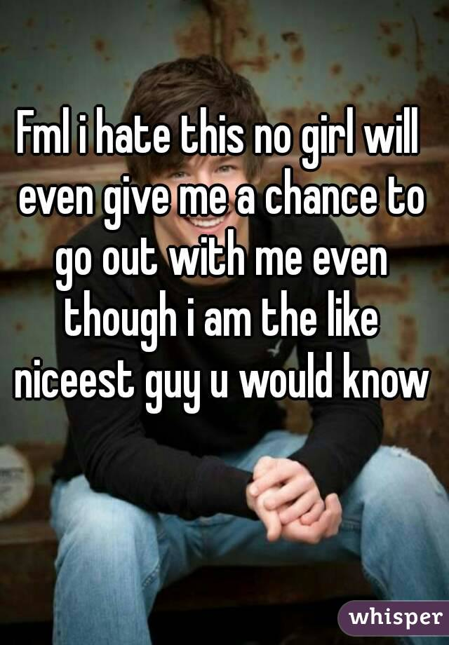 Fml i hate this no girl will even give me a chance to go out with me even though i am the like niceest guy u would know