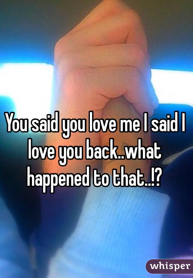 You said you love me I said I love you back..what happened to that..!?