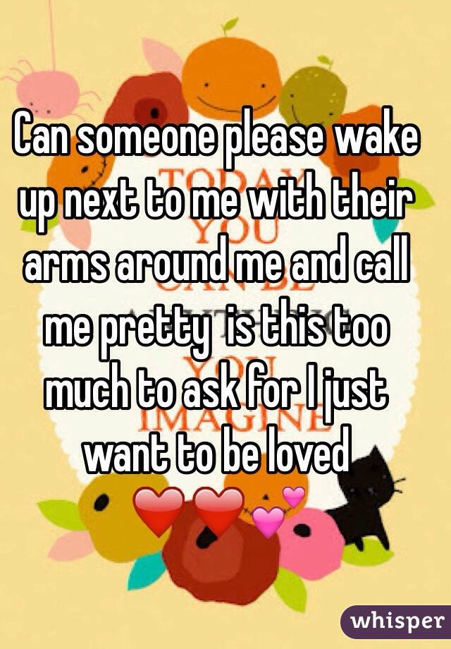 Can someone please wake up next to me with their arms around me and call me pretty  is this too much to ask for I just want to be loved ❤️❤️💕