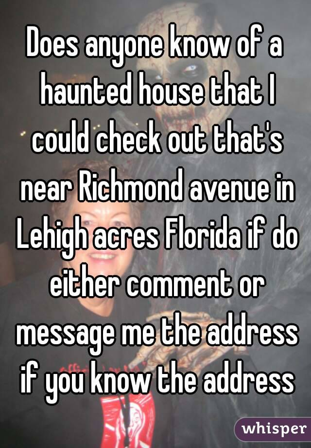 Does anyone know of a haunted house that I could check out that's near Richmond avenue in Lehigh acres Florida if do either comment or message me the address if you know the address