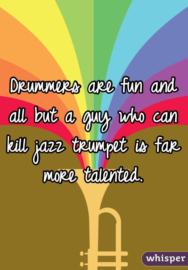 Drummers are fun and all but a guy who can kill jazz trumpet is far more talented.