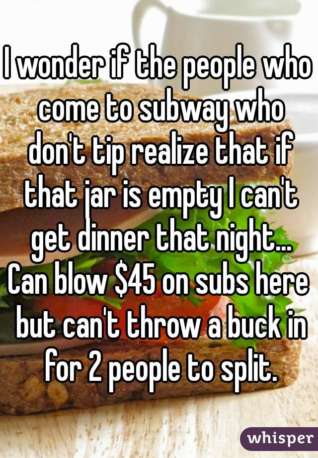 I wonder if the people who come to subway who don't tip realize that if that jar is empty I can't get dinner that night... Can blow $45 on subs here but can't throw a buck in for 2 people to split.