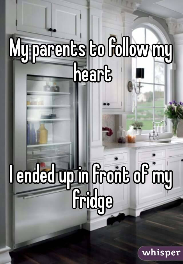 My parents to follow my heart    I ended up in front of my fridge