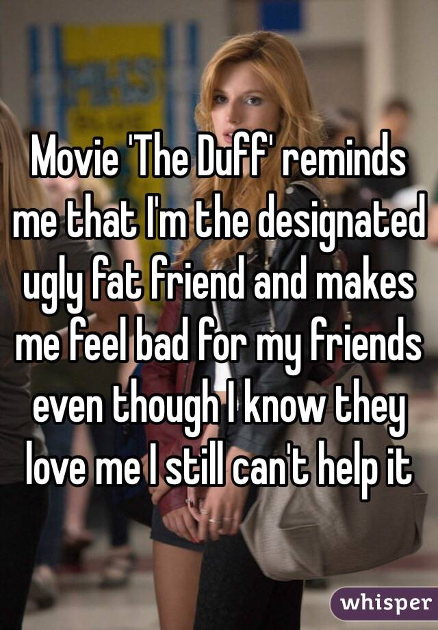 Movie 'The Duff' reminds me that I'm the designated ugly fat friend and makes me feel bad for my friends even though I know they love me I still can't help it