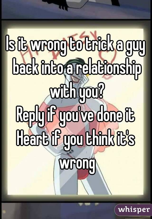 Is it wrong to trick a guy back into a relationship with you? Reply if you've done it Heart if you think it's wrong