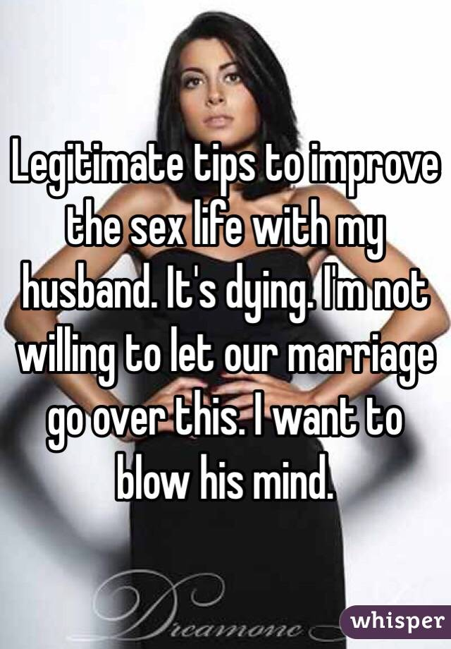 Legitimate tips to improve the sex life with my husband. It's dying. I'm not willing to let our marriage go over this. I want to blow his mind.