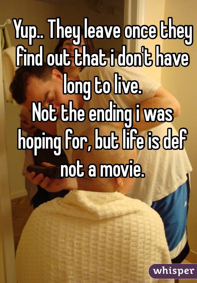 Yup.. They leave once they find out that i don't have long to live.  Not the ending i was hoping for, but life is def not a movie.
