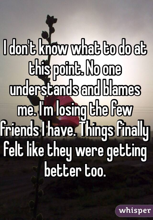 I don't know what to do at this point. No one understands and blames me. I'm losing the few friends I have. Things finally felt like they were getting better too.