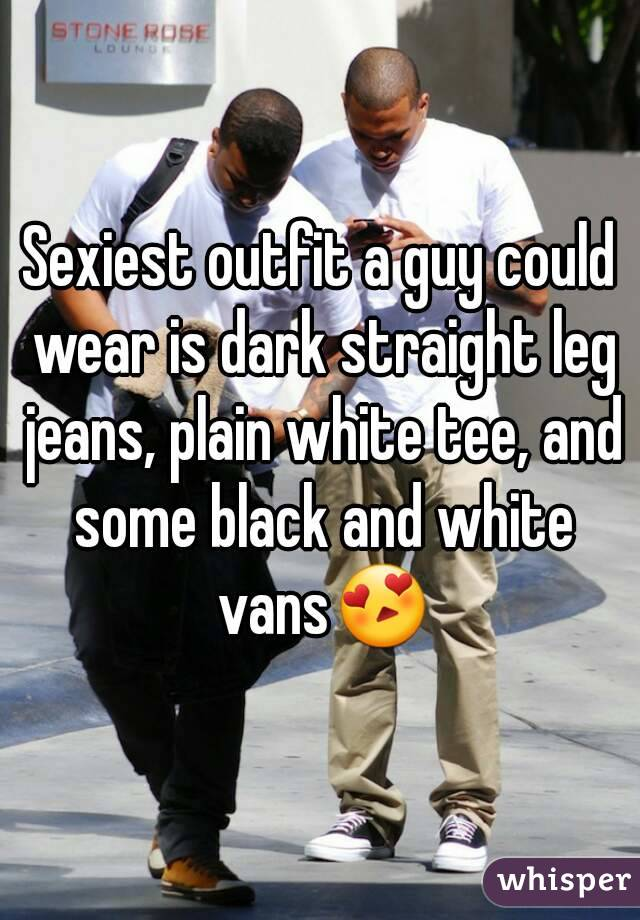 Sexiest outfit a guy could wear is dark straight leg jeans, plain white tee, and some black and white vans😍