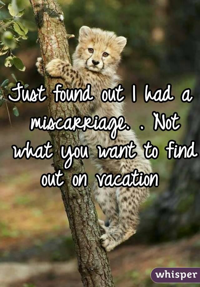 Just found out I had a miscarriage. . Not what you want to find out on vacation