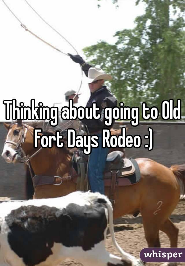 Thinking about going to Old Fort Days Rodeo :)