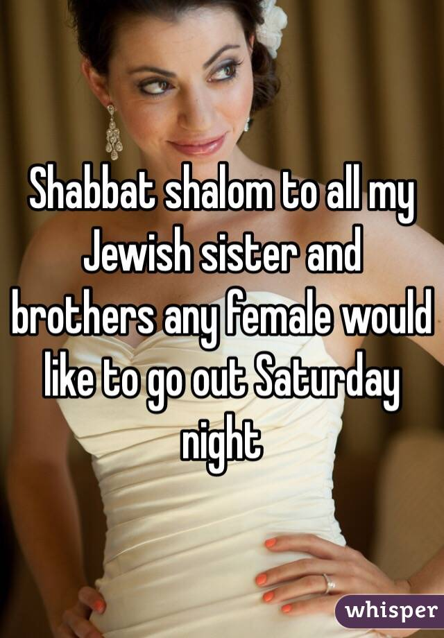 Shabbat shalom to all my Jewish sister and brothers any female would like to go out Saturday night