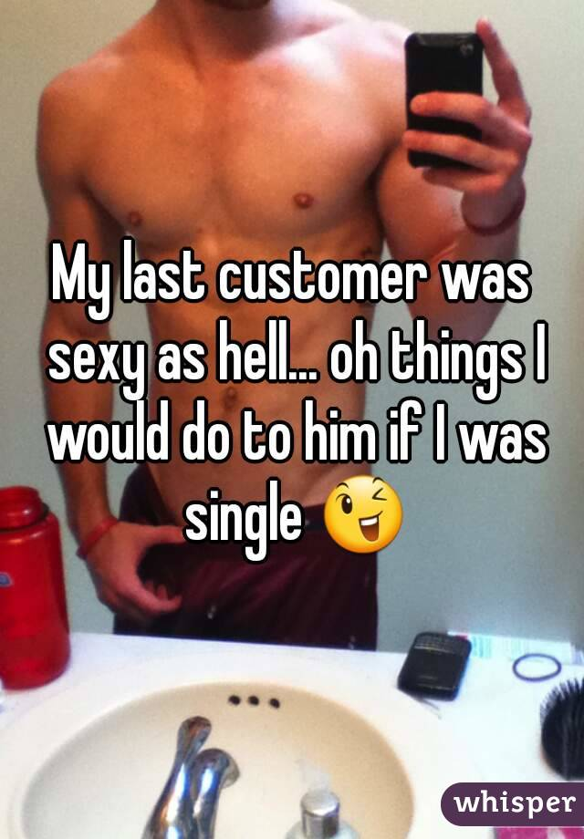 My last customer was sexy as hell... oh things I would do to him if I was single 😉