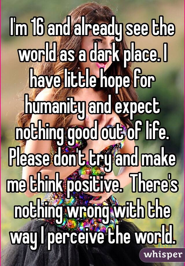I'm 16 and already see the world as a dark place. I have little hope for humanity and expect nothing good out of life. Please don't try and make me think positive.  There's nothing wrong with the way I perceive the world.