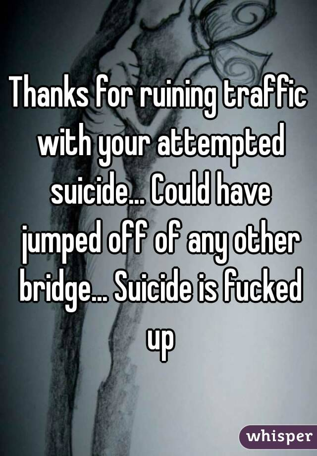 Thanks for ruining traffic with your attempted suicide... Could have jumped off of any other bridge... Suicide is fucked up