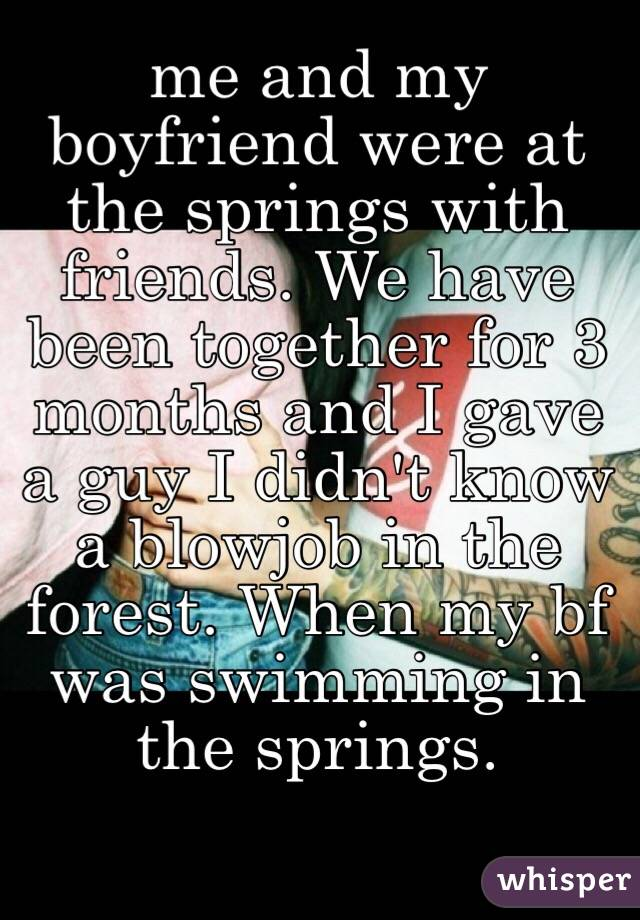 me and my boyfriend were at the springs with friends. We have been together for 3 months and I gave a guy I didn't know  a blowjob in the forest. When my bf was swimming in the springs.