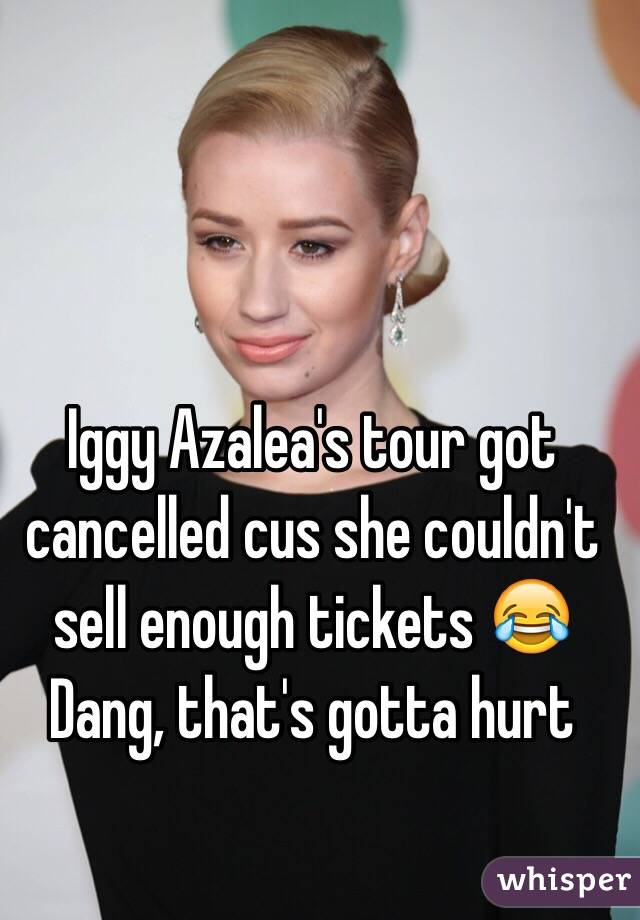 Iggy Azalea's tour got cancelled cus she couldn't sell enough tickets 😂 Dang, that's gotta hurt