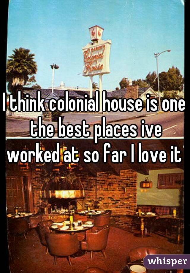 I think colonial house is one the best places ive worked at so far I love it