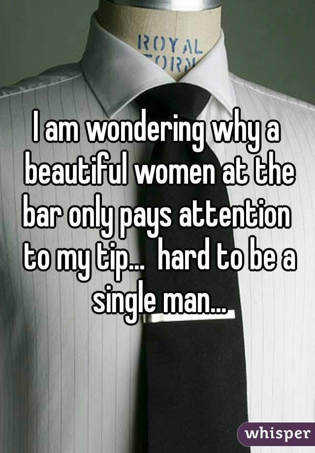 I am wondering why a beautiful women at the bar only pays attention  to my tip...  hard to be a single man...