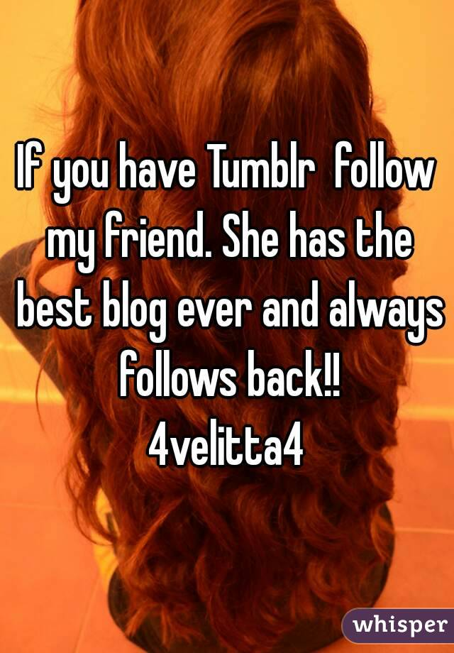 If you have Tumblr  follow my friend. She has the best blog ever and always follows back!! 4velitta4