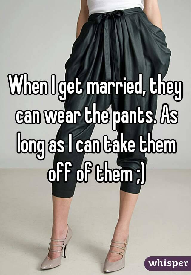 When I get married, they can wear the pants. As long as I can take them off of them ;)