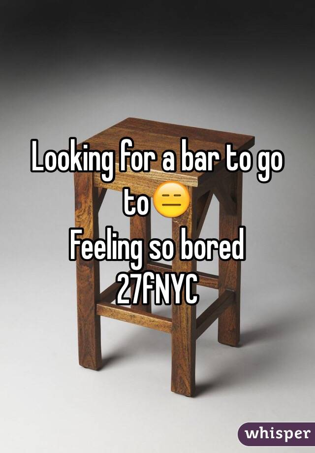 Looking for a bar to go to😑 Feeling so bored 27fNYC