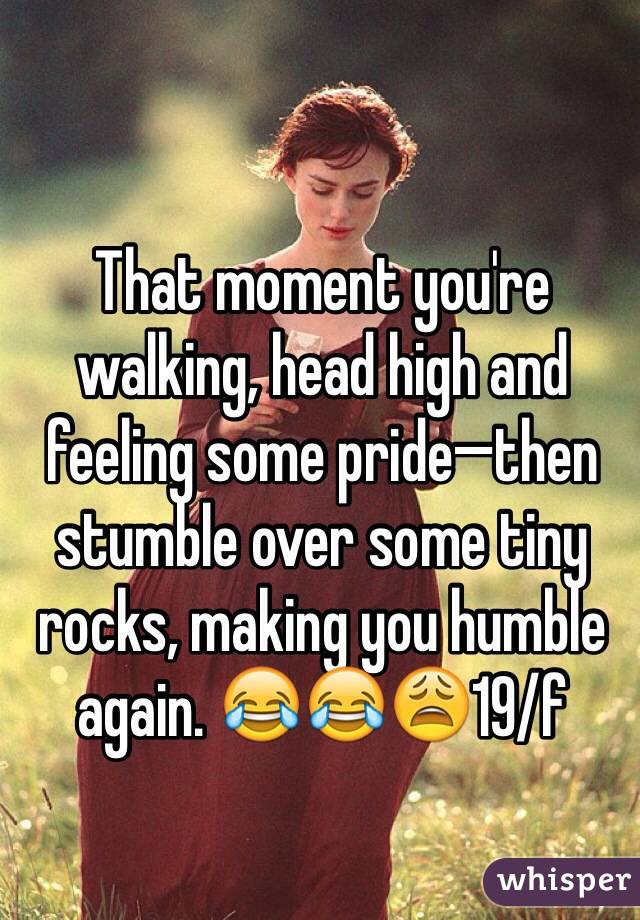 That moment you're walking, head high and feeling some pride—then stumble over some tiny rocks, making you humble again. 😂😂😩19/f