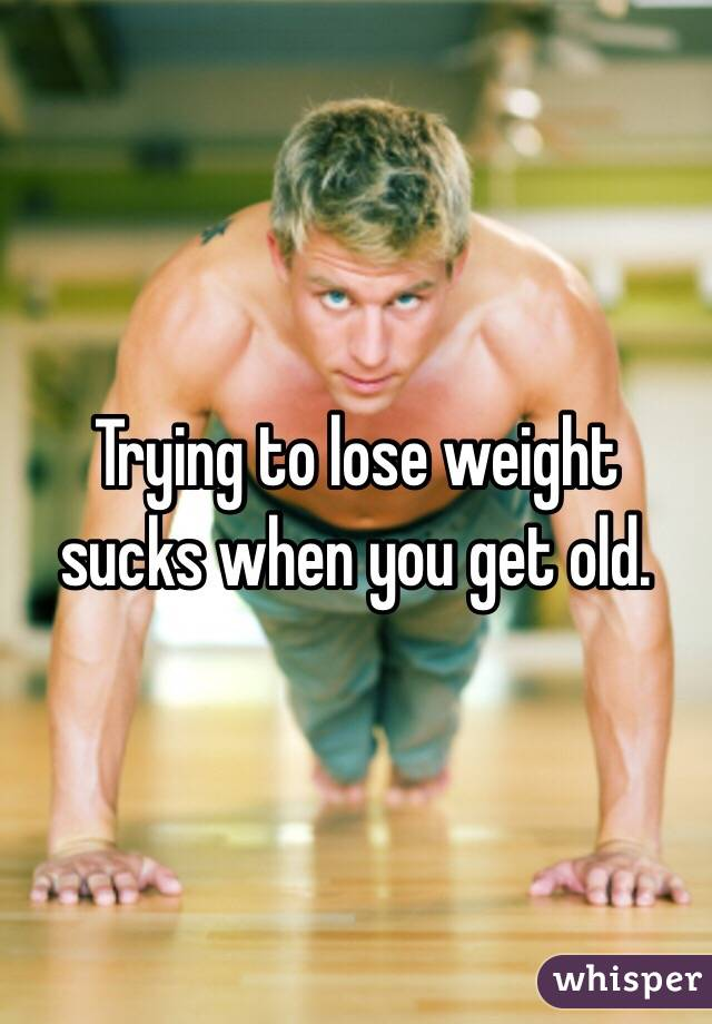 Trying to lose weight sucks when you get old.