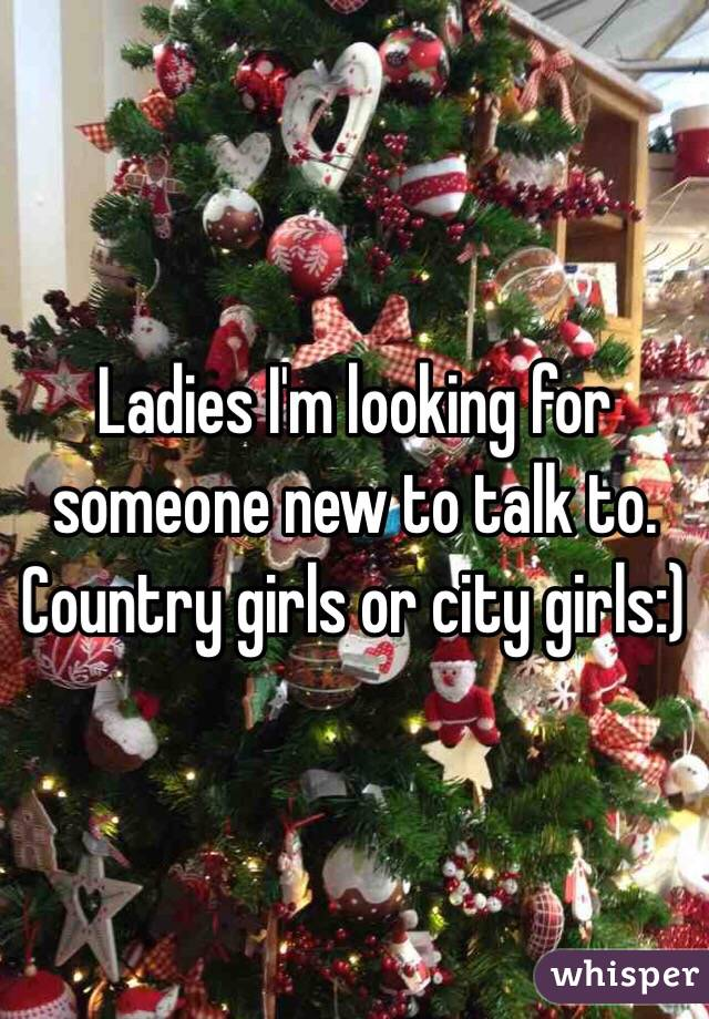 Ladies I'm looking for someone new to talk to. Country girls or city girls:)