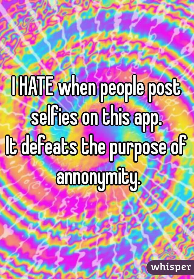 I HATE when people post selfies on this app.  It defeats the purpose of annonymity.