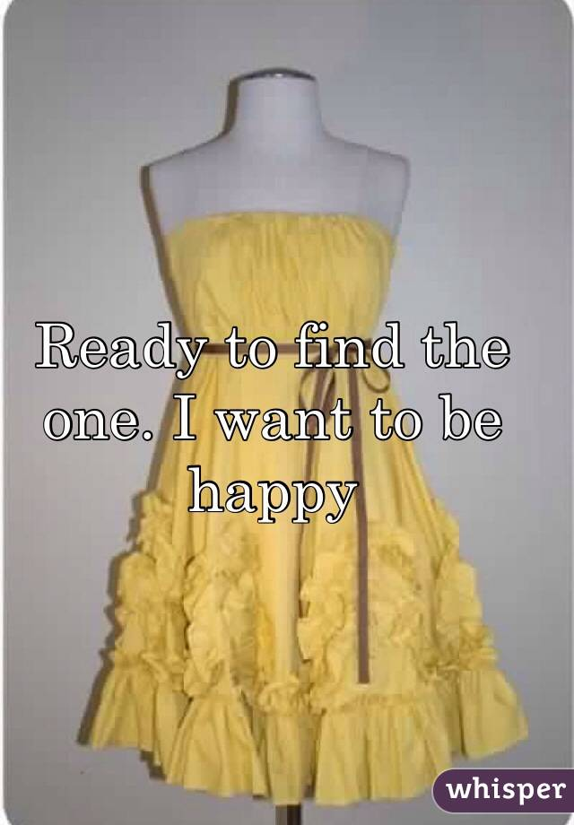 Ready to find the one. I want to be happy