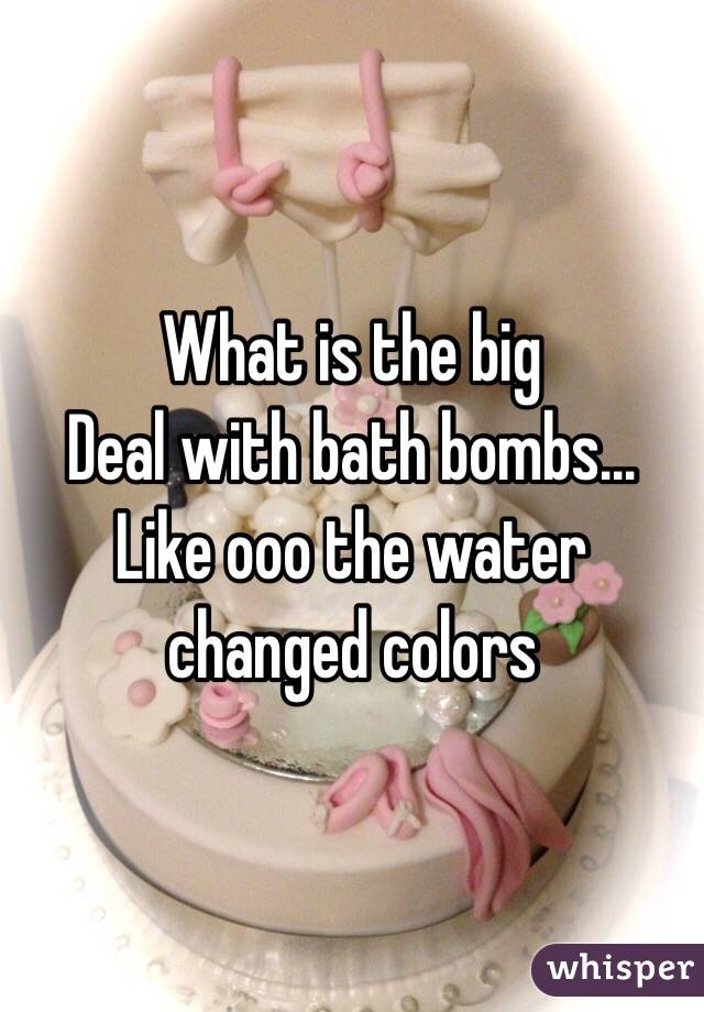 What is the big Deal with bath bombs... Like ooo the water changed colors
