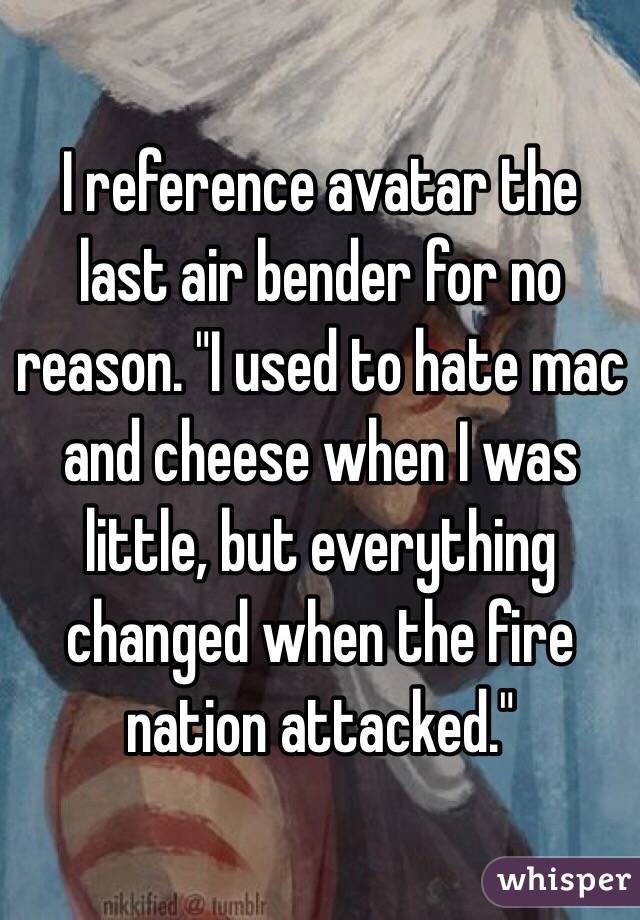 """I reference avatar the last air bender for no reason. """"I used to hate mac and cheese when I was little, but everything changed when the fire nation attacked."""""""