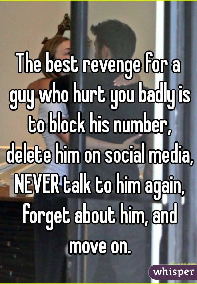 The best revenge for a guy who hurt you badly is to block his number, delete him on social media, NEVER talk to him again, forget about him, and move on.