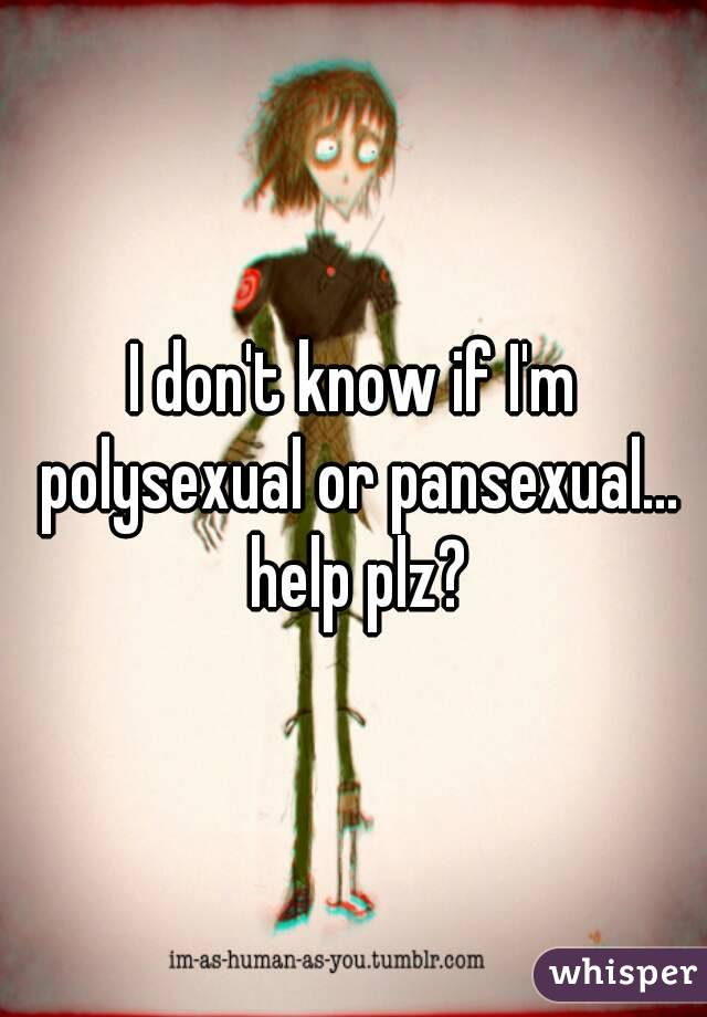 I don't know if I'm polysexual or pansexual... help plz?
